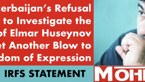 IRFS: Azerbaijan's Refusal to Investigate the Murder of Elmar Huseynov is Yet Another Blow to Freedom of Expression